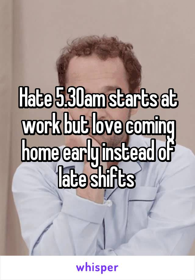 Hate 5.30am starts at work but love coming home early instead of late shifts