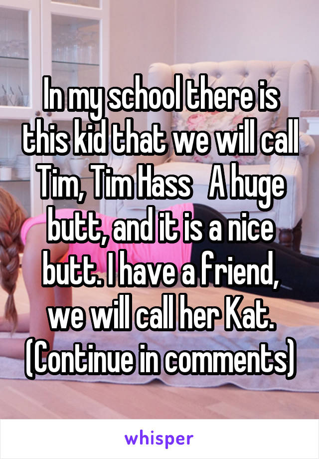 In my school there is this kid that we will call Tim, Tim Hass   A huge butt, and it is a nice butt. I have a friend, we will call her Kat. (Continue in comments)
