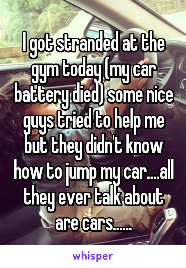 I got stranded at the gym today (my car battery died) some nice guys tried to help me but they didn't know how to jump my car....all they ever talk about are cars......