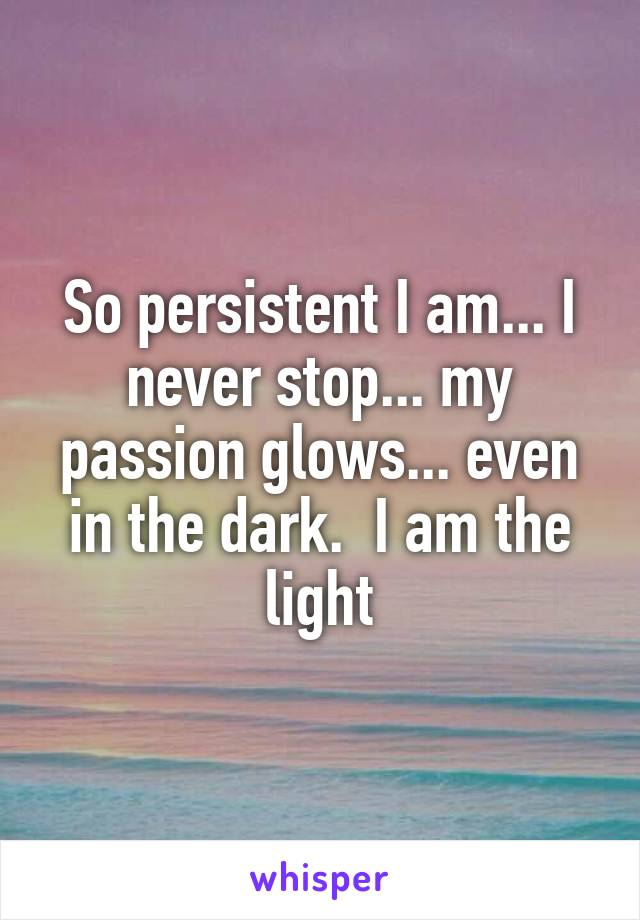 So persistent I am... I never stop... my passion glows... even in the dark.  I am the light