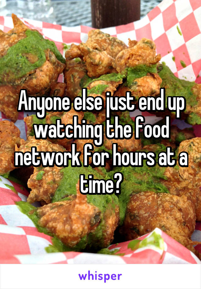 Anyone else just end up watching the food network for hours at a time?