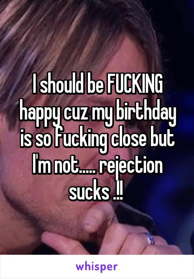 I should be FUCKING happy cuz my birthday is so fucking close but I'm not..... rejection sucks .!!