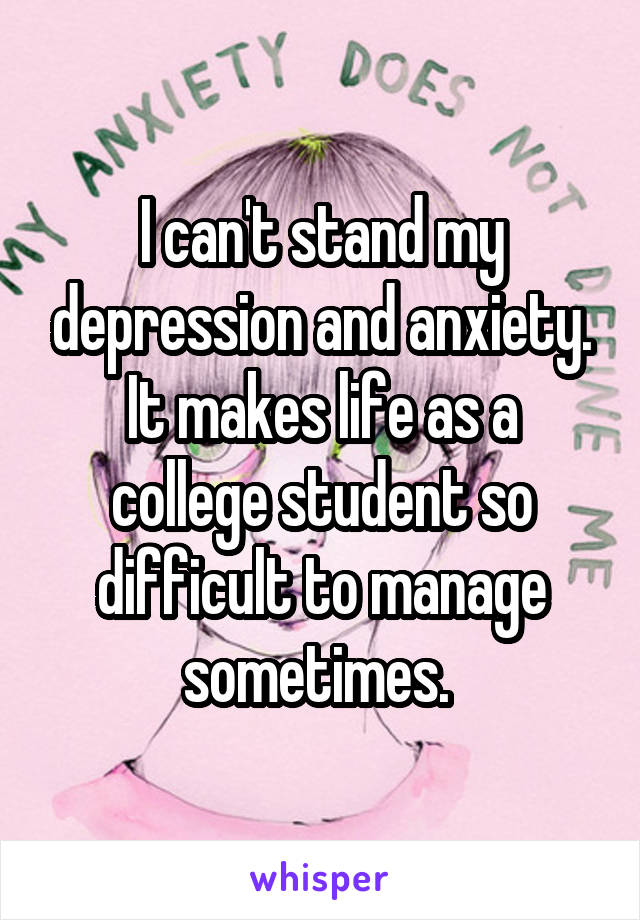 I can't stand my depression and anxiety. It makes life as a college student so difficult to manage sometimes.