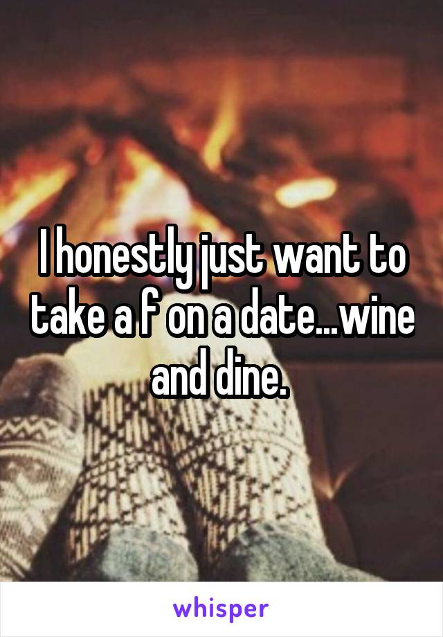 I honestly just want to take a f on a date...wine and dine.