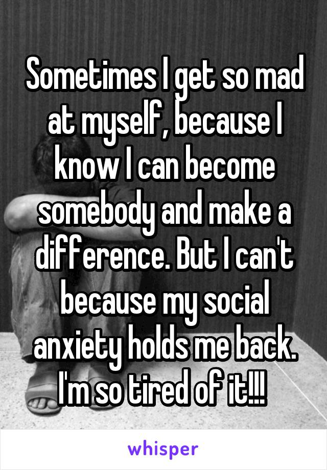 Sometimes I get so mad at myself, because I know I can become somebody and make a difference. But I can't because my social anxiety holds me back. I'm so tired of it!!!