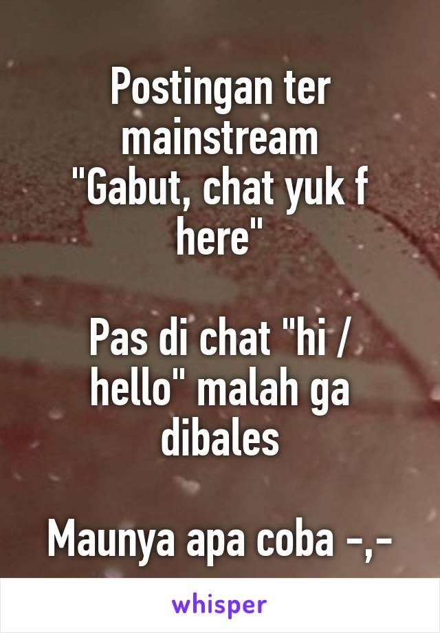 """Postingan ter mainstream """"Gabut, chat yuk f here""""  Pas di chat """"hi / hello"""" malah ga dibales  Maunya apa coba -,-"""