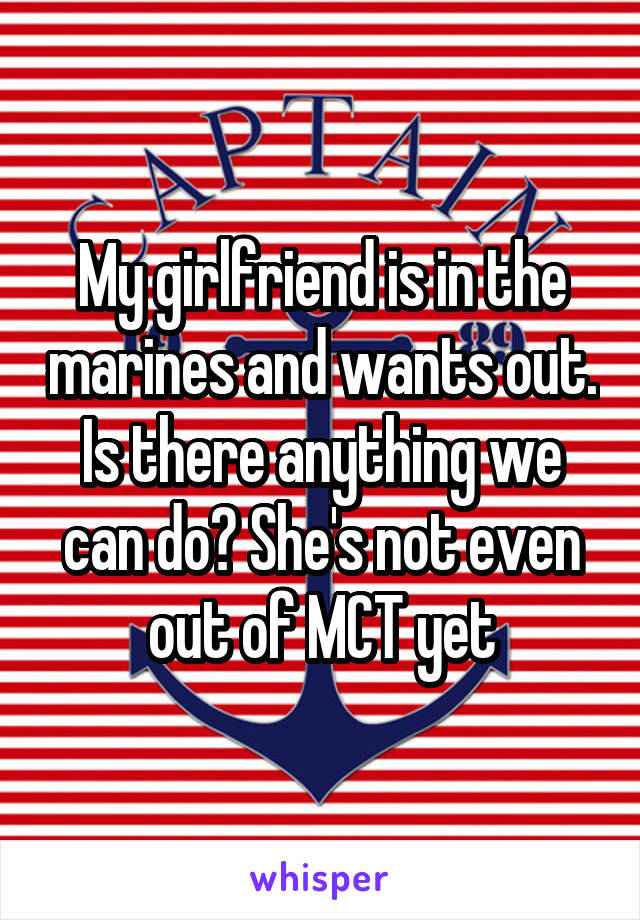 My girlfriend is in the marines and wants out. Is there anything we can do? She's not even out of MCT yet