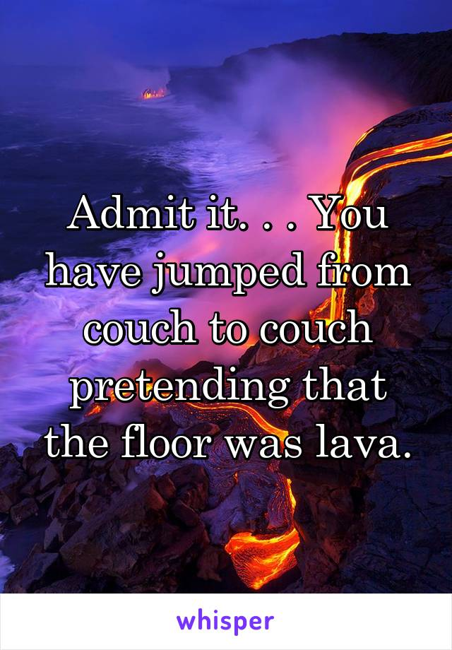 Admit it. . . You have jumped from couch to couch pretending that the floor was lava.
