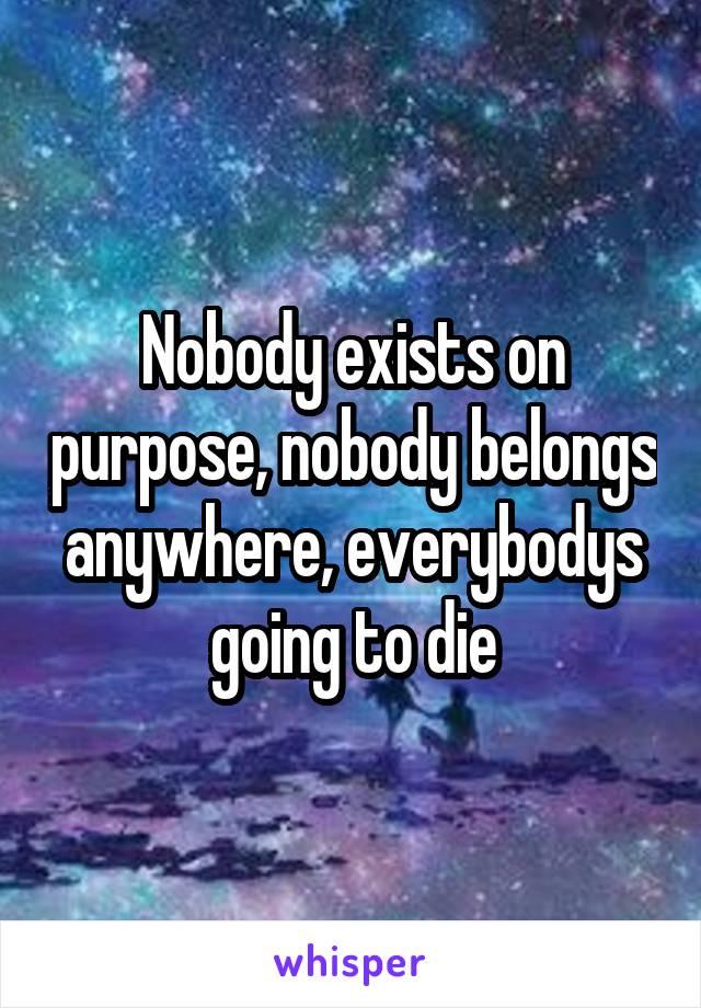 Nobody exists on purpose, nobody belongs anywhere, everybodys going to die