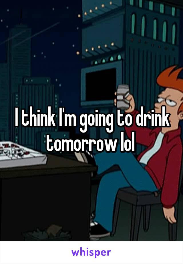I think I'm going to drink tomorrow lol
