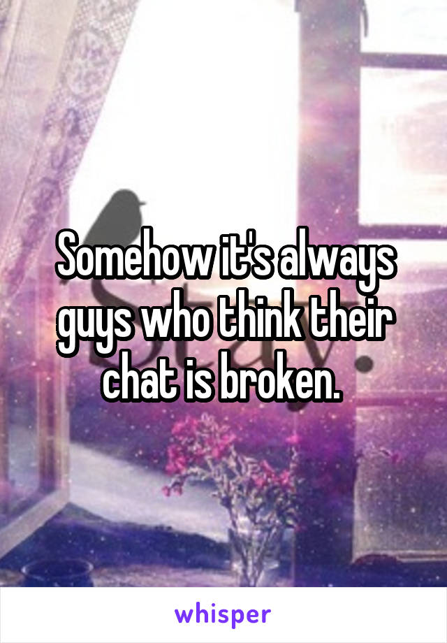 Somehow it's always guys who think their chat is broken.