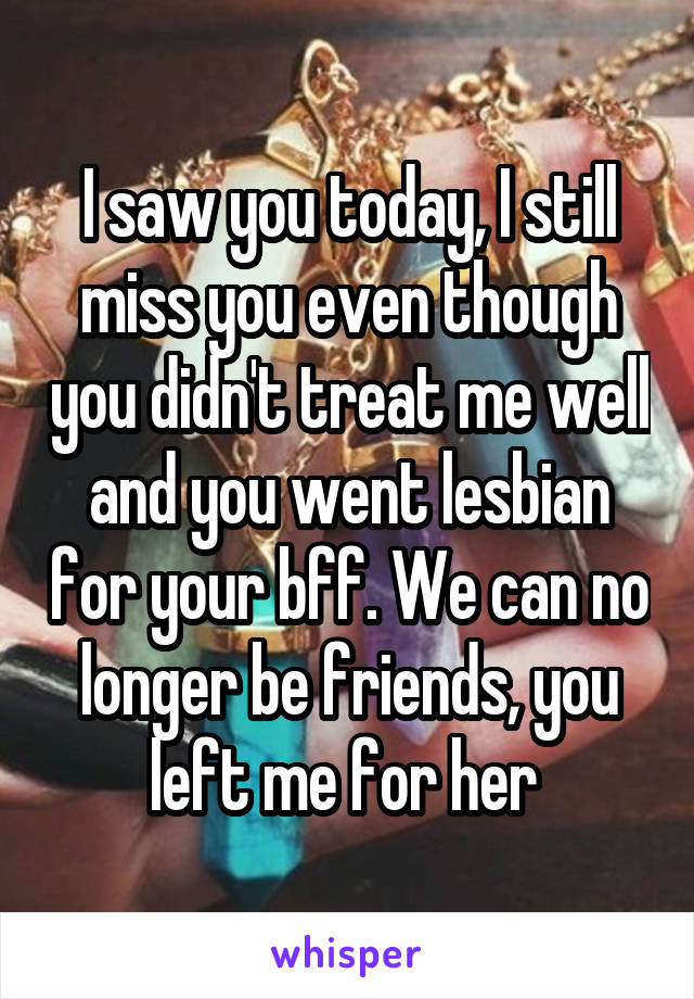 I saw you today, I still miss you even though you didn't treat me well and you went lesbian for your bff. We can no longer be friends, you left me for her