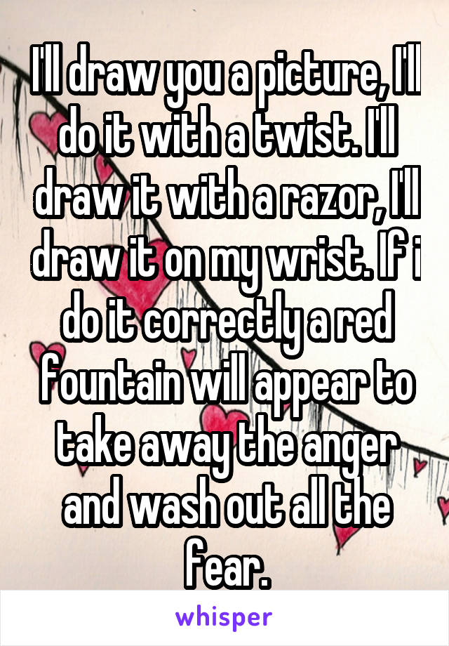 I'll draw you a picture, I'll do it with a twist. I'll draw it with a razor, I'll draw it on my wrist. If i do it correctly a red fountain will appear to take away the anger and wash out all the fear.