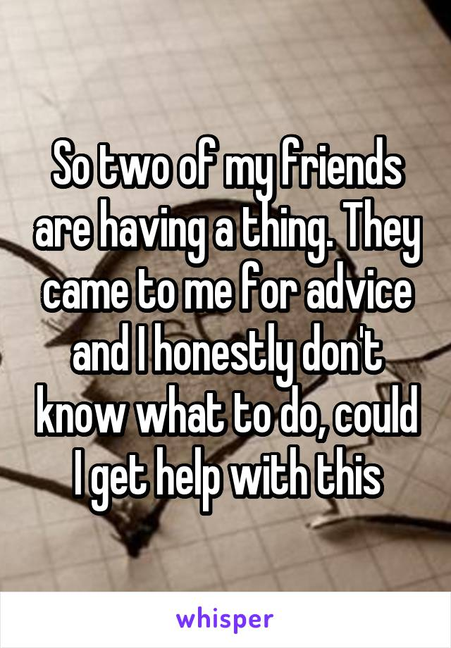So two of my friends are having a thing. They came to me for advice and I honestly don't know what to do, could I get help with this