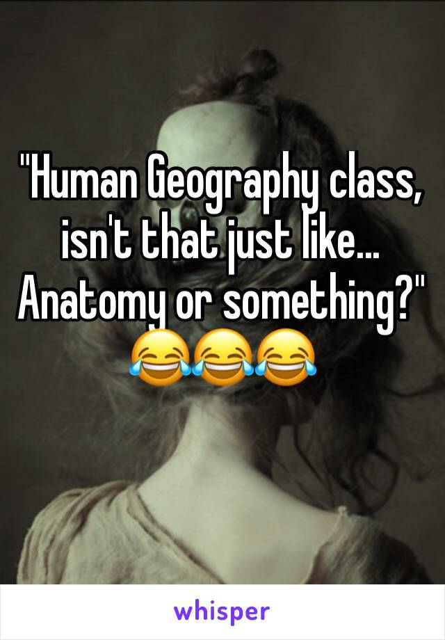 """""""Human Geography class, isn't that just like... Anatomy or something?"""" 😂😂😂"""