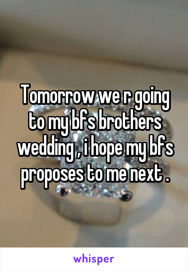Tomorrow we r going to my bfs brothers wedding , i hope my bfs proposes to me next .