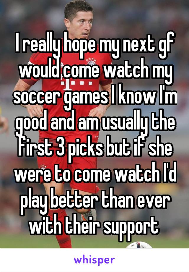 I really hope my next gf would come watch my soccer games I know I'm good and am usually the first 3 picks but if she were to come watch I'd play better than ever with their support