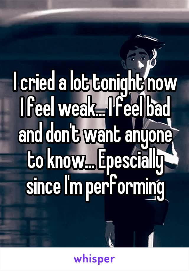 I cried a lot tonight now I feel weak... I feel bad and don't want anyone to know... Epescially since I'm performing