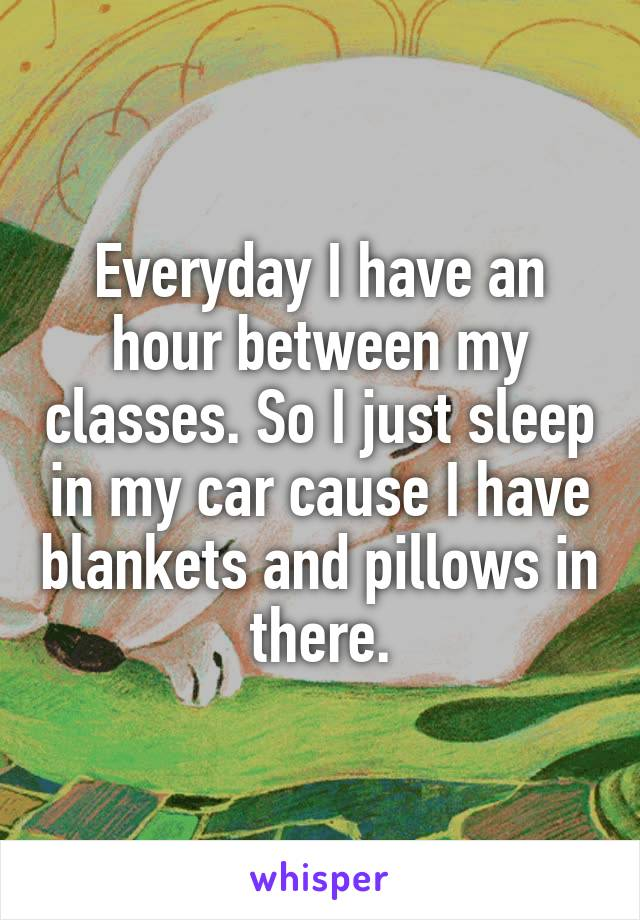 Everyday I have an hour between my classes. So I just sleep in my car cause I have blankets and pillows in there.