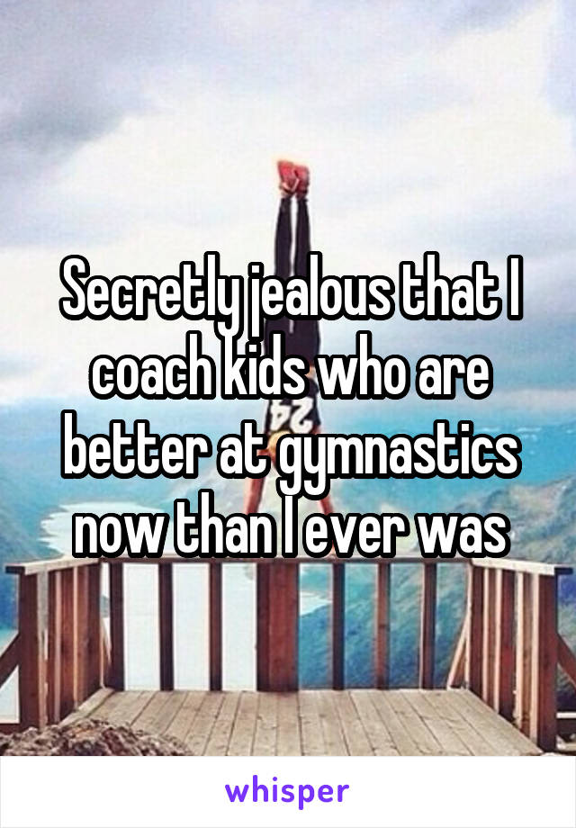 Secretly jealous that I coach kids who are better at gymnastics now than I ever was