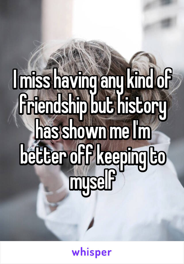 I miss having any kind of friendship but history has shown me I'm better off keeping to myself