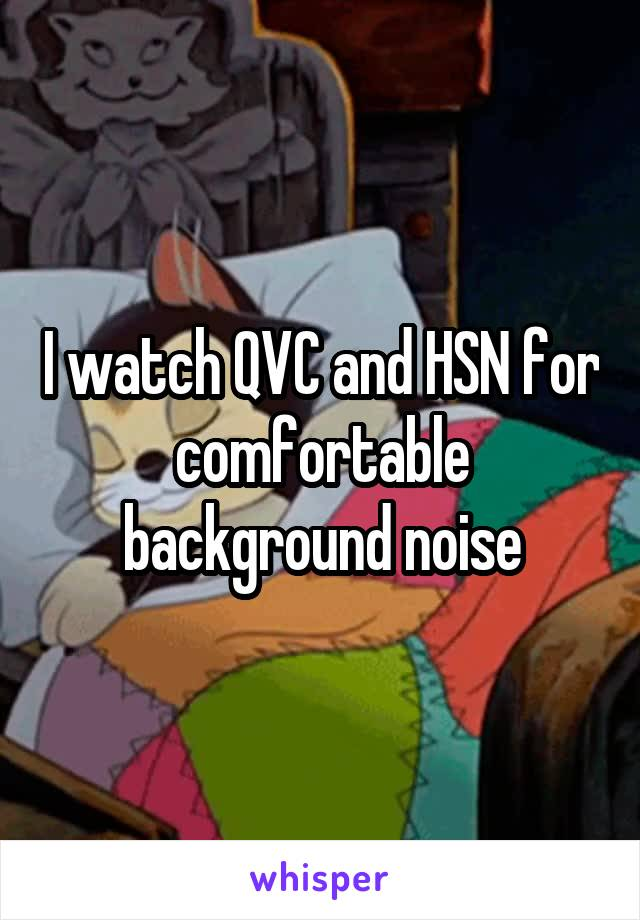 I watch QVC and HSN for comfortable background noise