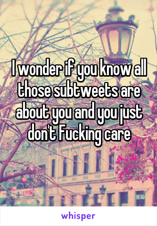 I wonder if you know all those subtweets are about you and you just don't Fucking care