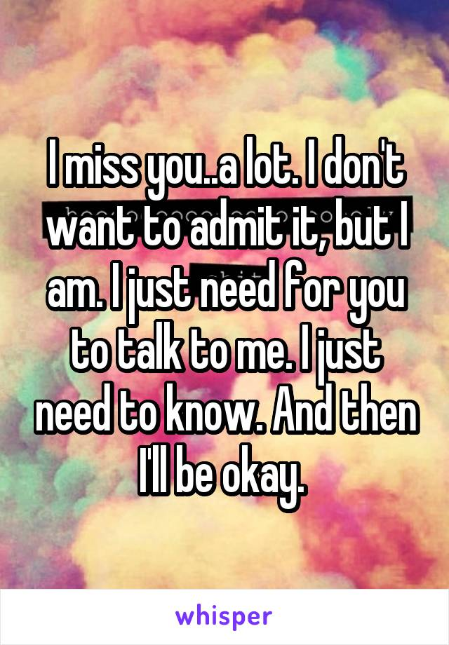 I miss you..a lot. I don't want to admit it, but I am. I just need for you to talk to me. I just need to know. And then I'll be okay.