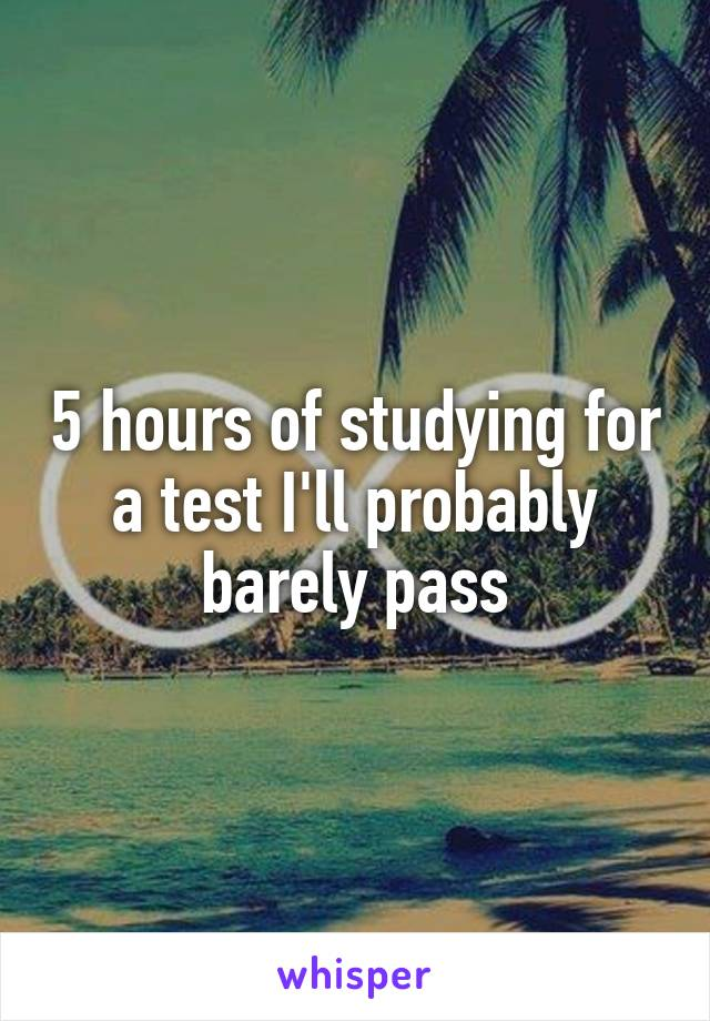 5 hours of studying for a test I'll probably barely pass