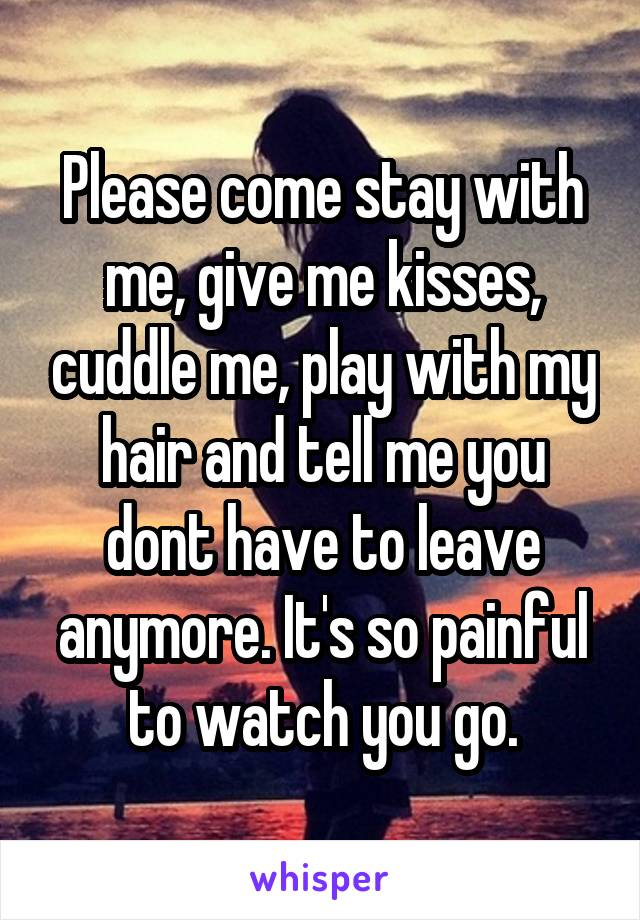 Please come stay with me, give me kisses, cuddle me, play with my hair and tell me you dont have to leave anymore. It's so painful to watch you go.