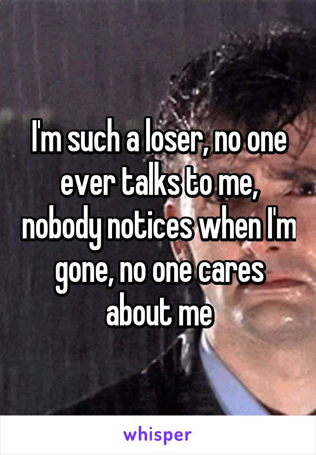 I'm such a loser, no one ever talks to me, nobody notices when I'm gone, no one cares about me