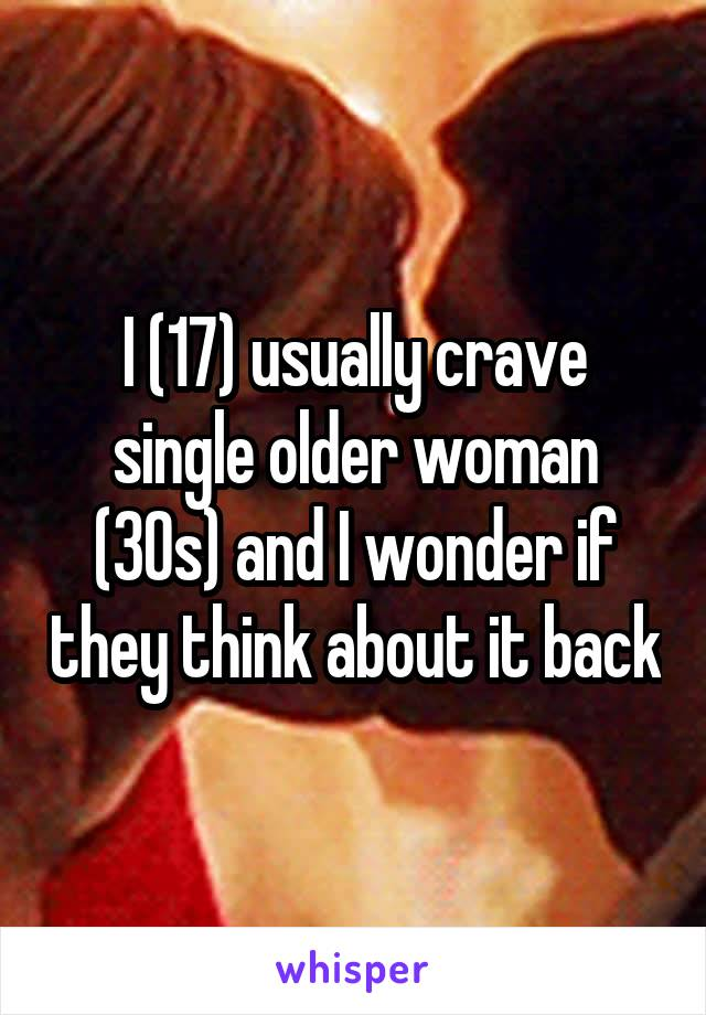 I (17) usually crave single older woman (30s) and I wonder if they think about it back