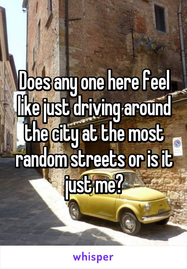 Does any one here feel like just driving around the city at the most random streets or is it just me?