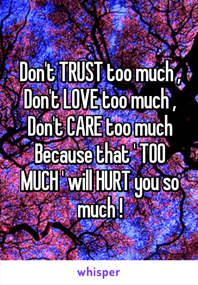 Don't TRUST too much , Don't LOVE too much , Don't CARE too much Because that ' TOO MUCH ' will HURT you so much !