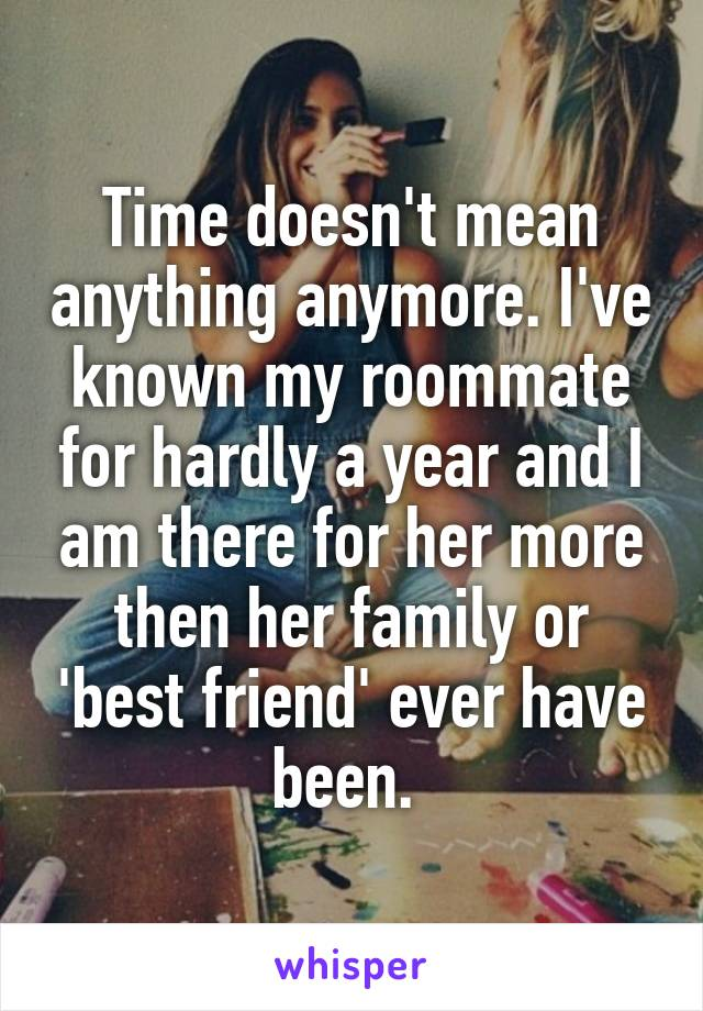 Time doesn't mean anything anymore. I've known my roommate for hardly a year and I am there for her more then her family or 'best friend' ever have been.