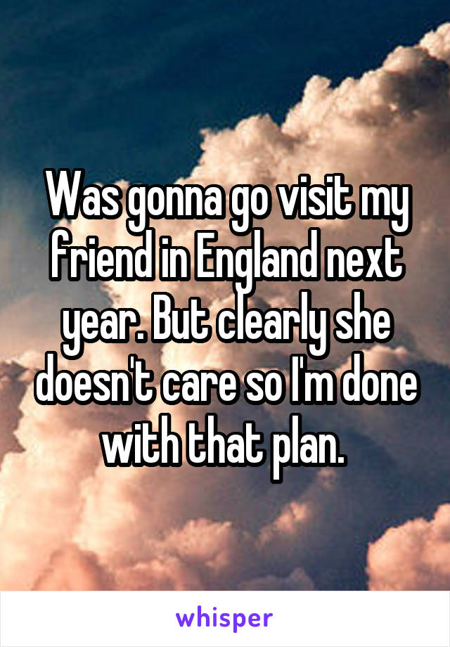Was gonna go visit my friend in England next year. But clearly she doesn't care so I'm done with that plan.