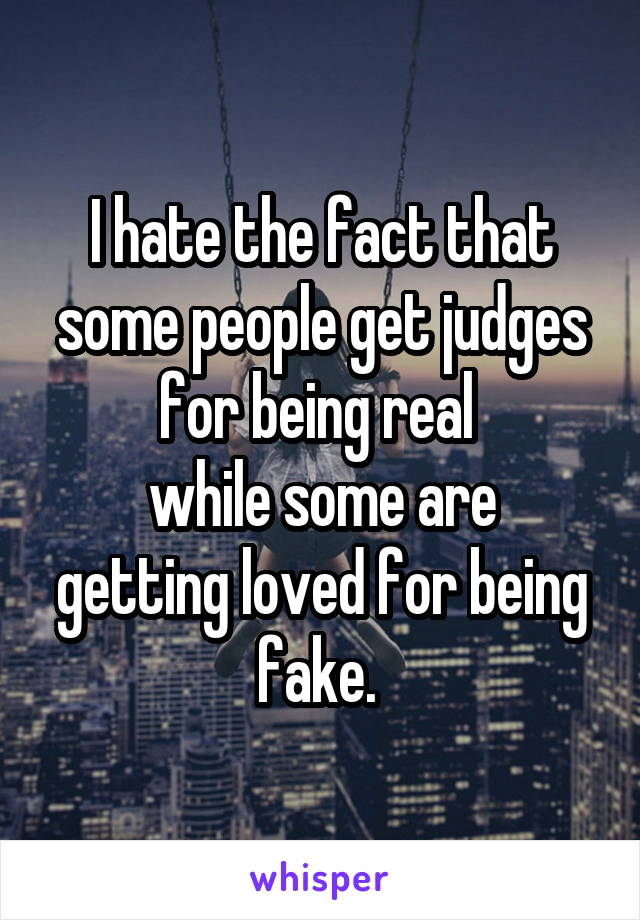 I hate the fact that some people get judges for being real  while some are getting loved for being fake.