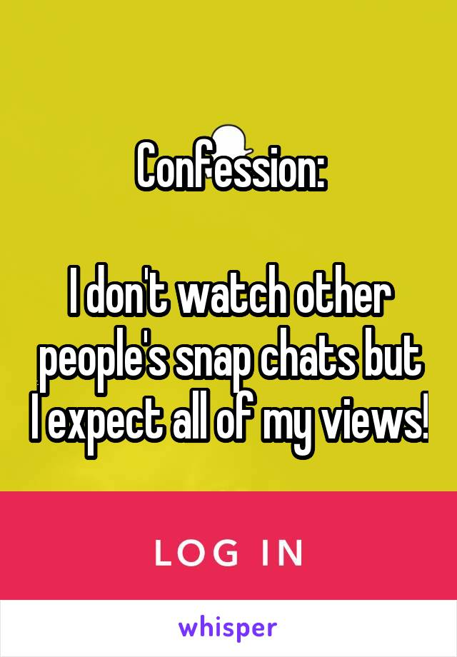 Confession:  I don't watch other people's snap chats but I expect all of my views!