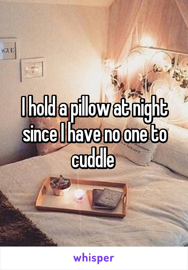 I hold a pillow at night since I have no one to cuddle