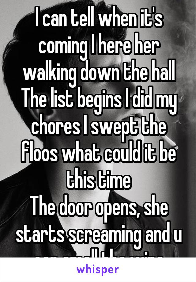 I can tell when it's coming I here her walking down the hall The list begins I did my chores I swept the floos what could it be this time The door opens, she starts screaming and u can smell the wine