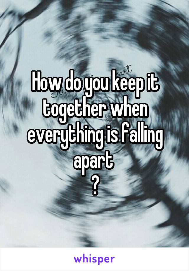 How do you keep it together when everything is falling apart  ?
