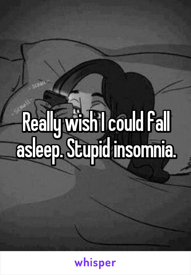 Really wish I could fall asleep. Stupid insomnia.