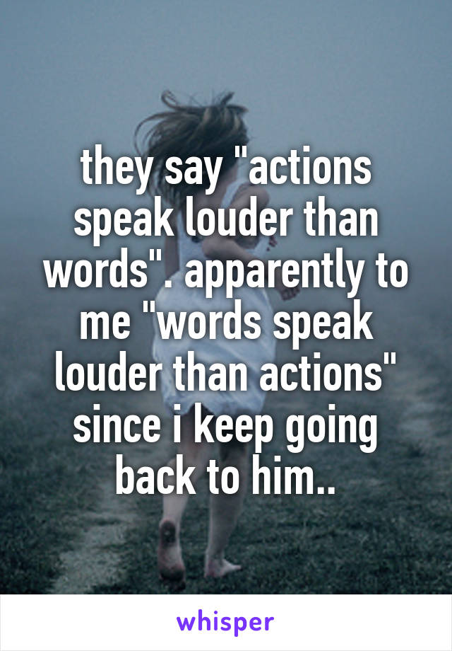 """they say """"actions speak louder than words"""". apparently to me """"words speak louder than actions"""" since i keep going back to him.."""