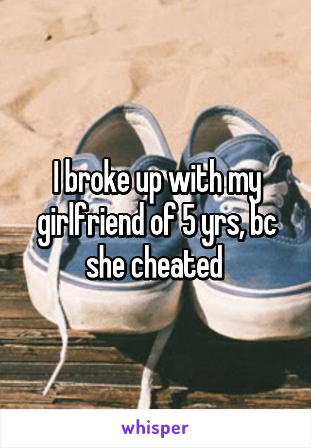 I broke up with my girlfriend of 5 yrs, bc she cheated