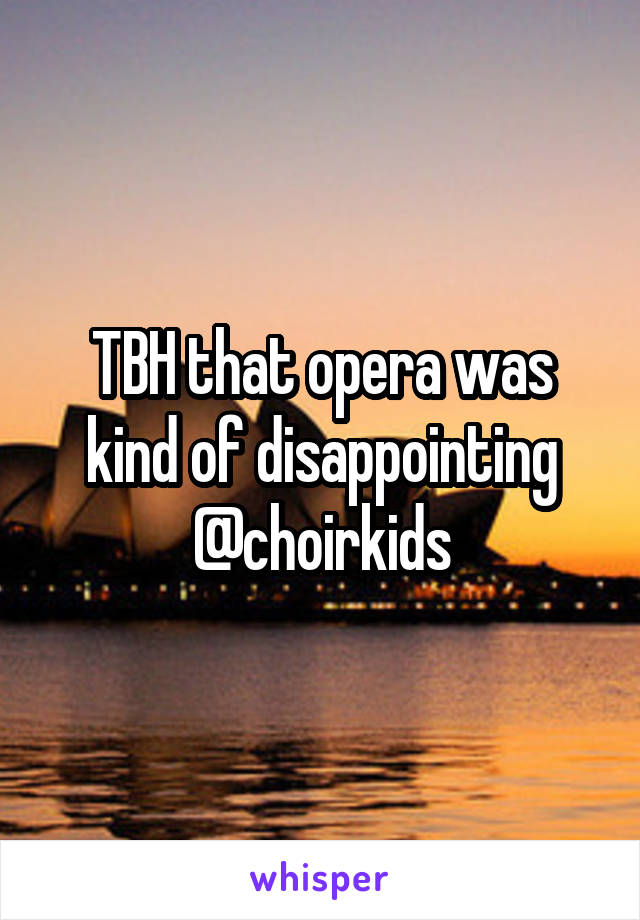 TBH that opera was kind of disappointing @choirkids