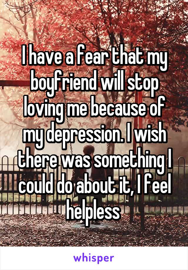 I have a fear that my boyfriend will stop loving me because of my depression. I wish there was something I could do about it, I feel helpless