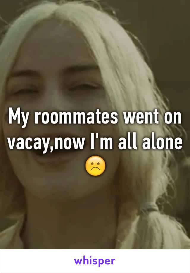 My roommates went on vacay,now I'm all alone ☹️