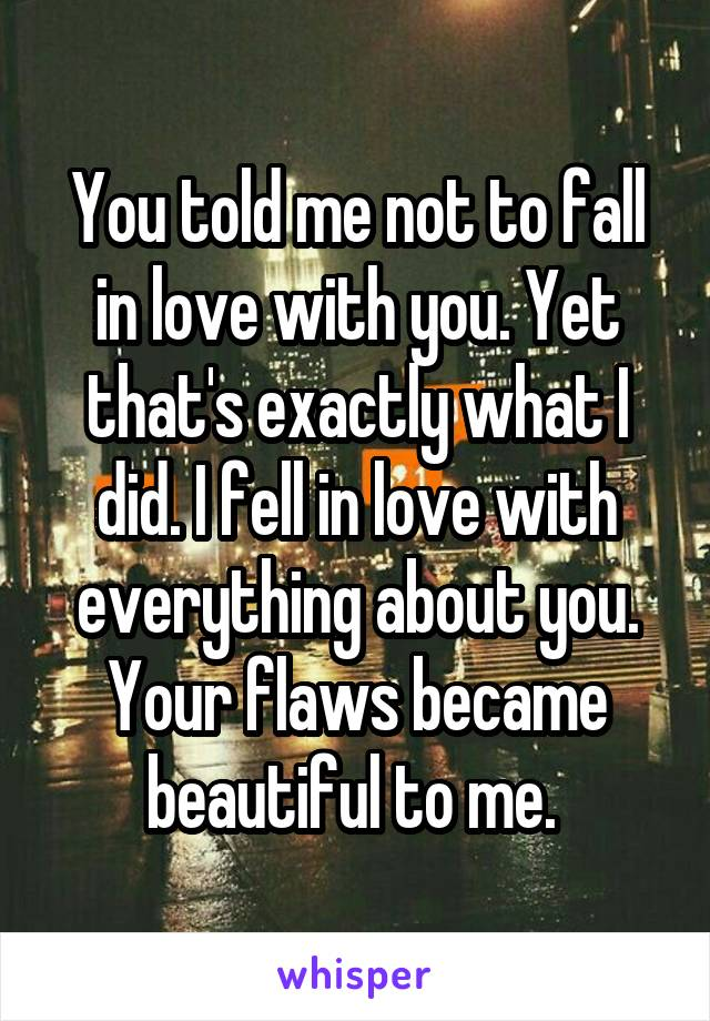 You told me not to fall in love with you. Yet that's exactly what I did. I fell in love with everything about you. Your flaws became beautiful to me.