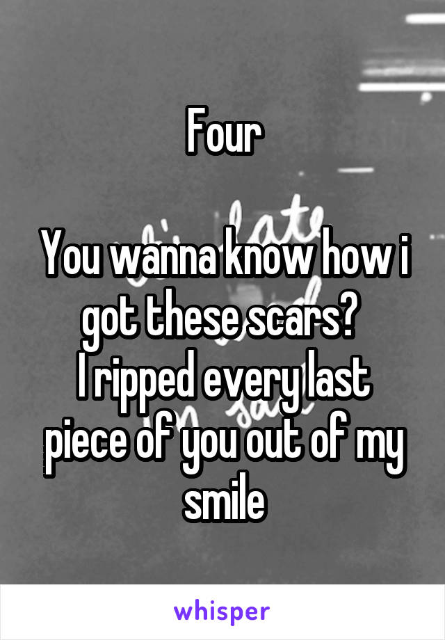 Four  You wanna know how i got these scars?  I ripped every last piece of you out of my smile