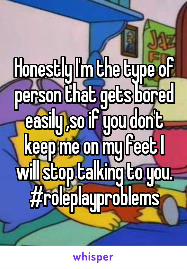Honestly I'm the type of person that gets bored easily ,so if you don't keep me on my feet I will stop talking to you. #roleplayproblems